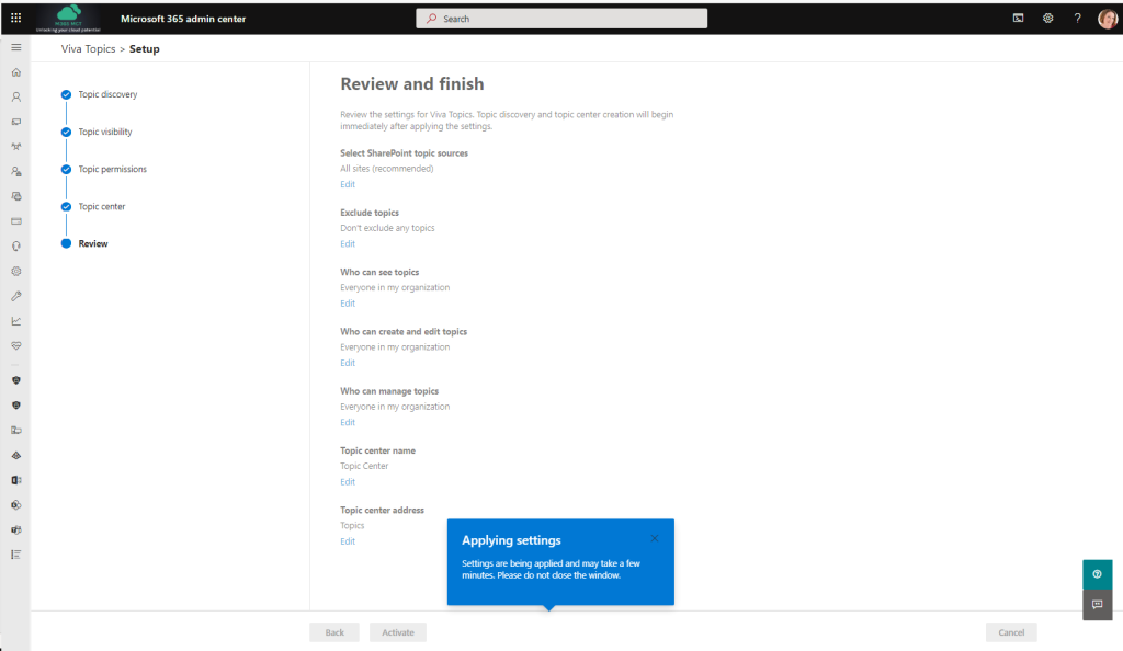 Pe  Microsoft 365 admin center  Viva Topics > Setup  Topic discovery  Topic visibility  Topic permissions  Topic center  Review  P Search  Review and finish  Review the settings for Vive Topics. Topic discovery and topic center creation will begin  immediately after applying the settings.  Select SharePoint topic sources  All sites (recommended)  Edit  Exclude topics  Don't exclude any topics  Edit  Who can see topics  Everyone in my orgenization  Edit  Who can create and edit topics  Everyone in my orgenization  Edit  Who can manage topics  Everyone in my orgenization  Edit  Topic center name  Topic Center  Edit  Topic center address  Topics  Edit  Back  Applying settings  Settings are applied and rnay take a few  minutes. Please do not dose the window.  Cancel